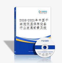 2016-2021年中国干细胞低温保存设备行业发展前景及投资风险预测报告