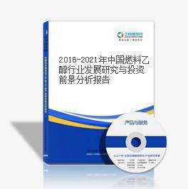 2016-2021年中国燃料乙醇行业发展研究与投资前景分析报告