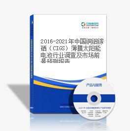 2016-2021年中国铜铟镓硒(CIGS)薄膜太阳能电池行业调查及市场前景预测报告