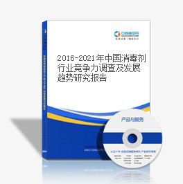 2016-2021年中国消毒剂行业竞争力调查及发展趋势研究报告