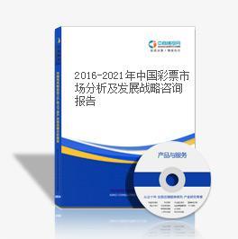2016-2021年中国彩票市场分析及发展战略咨询报告