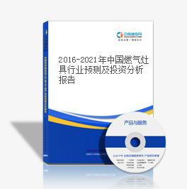 2016-2021年中国燃气灶具行业预测及投资分析报告