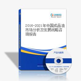 2016-2021年中國成品油市場分析及發展戰略咨詢報告