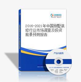 2016-2021年中国别墅装修行业市场调查及投资前景预测报告