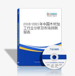 2016-2021年中国木材加工行业分析及市场预测报告