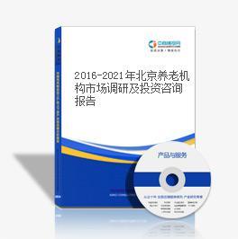 2016-2021年北京养老机构市场调研及投资咨询报告