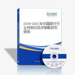 2016-2021年中国银行行业预测及投资策略研究报告