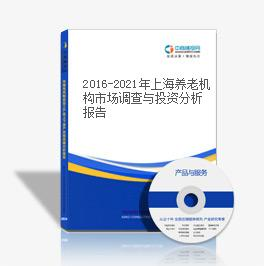 2016-2021年上海养老机构市场调查与投资分析报告