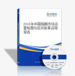 2018年中国烯酮市场运营格局与投资前景咨询报告
