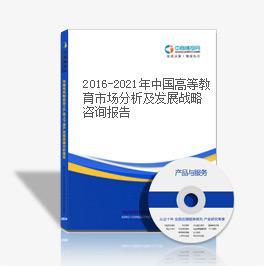 2016-2021年中國高等教育市場分析及發展戰略咨詢報告