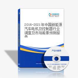 2016-2021年中国新能源汽车电机及控制器行业调查及市场前景预测报告
