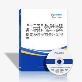 """""""十三五""""数据中国建设下智慧环保产业竞争格局及投资前景咨询报告"""