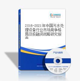 2016-2021年中国污水处理设备行业市场竞争格局及投融资战略研究报告