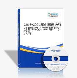 2016-2021年中国造纸行业预测及投资策略研究报告