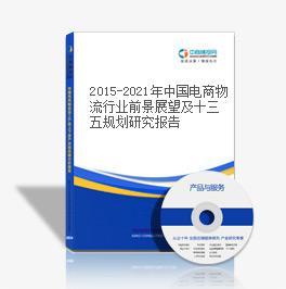 2015-2021年中国电商物流行业前景展望及十三五规划研究报告