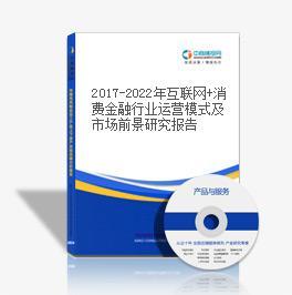 2017-2022年互联网+消费金融行业运营模式及市场前景研究报告