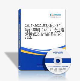 2019-2023年互联网+半导体照明(LED)行业运营模式及市场前景研究报告