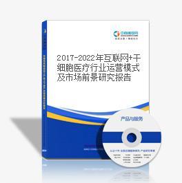 2019-2023年互联网+干细胞医疗行业运营模式及市场前景研究报告