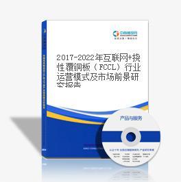 2019-2023年互联网+挠性覆铜板(FCCL)行业运营模式及市场前景研究报告