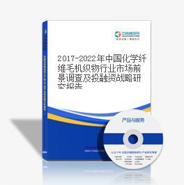 2017-2022年中国化学纤维毛机织物行业市场前景调查及投融资战略研究报告