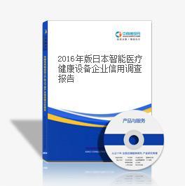 2018年版日本智能医疗健康设备企业信用调查报告
