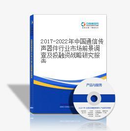 2019-2023年中国通信传声器件行业市场前景调查及投融资战略研究报告