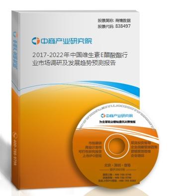 2017-2022年中国维生素E醋酸酯行业市场调研及发展趋势预测报告