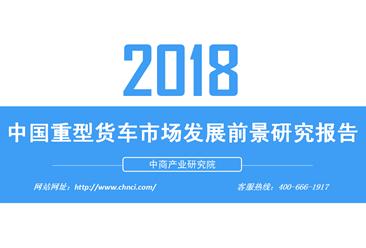 2018年中国重型货车市场发展前景研究报告(附全文)