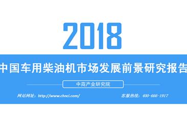 2018年中国车用柴油机市场发展前景研究报告(附全文)