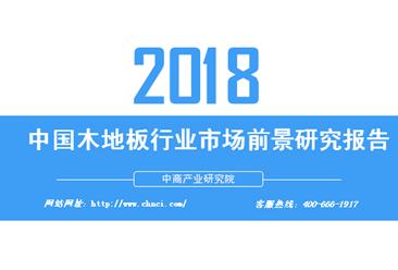 2018年中国木地板行业市场前景研究报告(附全文)