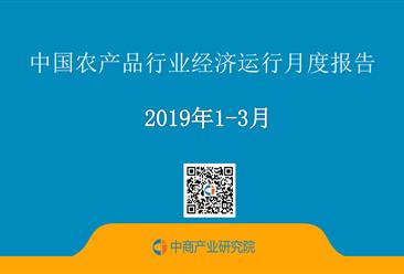 2019年1-3月中国农产品行业经济运行月度报告(附全文)