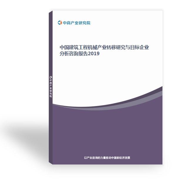 中國建筑工程機械產業轉移研究與目標企業分析咨詢報告2019
