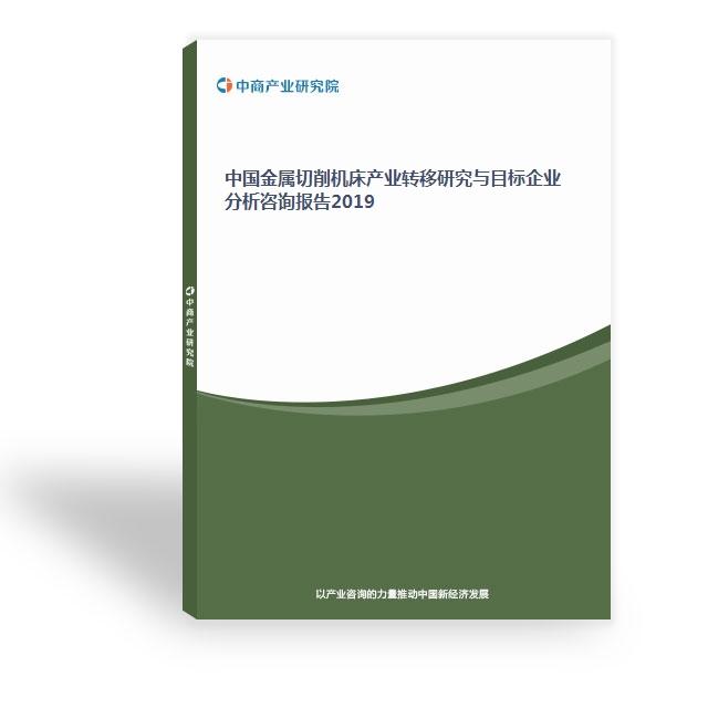 中国金属切削机床产业转移研究与目标企业分析咨询报告2019
