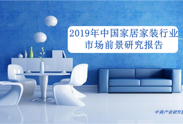中商产业研究院:《2019年中国家居家装行业市场前景研究报告》发布