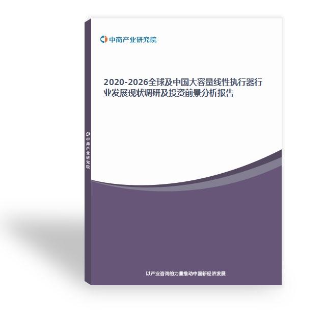 2020-2026全球及中国大容量线性执行器行业发展现状调研及投资前景分析报告