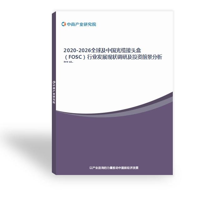 2020-2026全球及中国光缆接头盒(FOSC)行业发展现状调研及投资前景分析报告