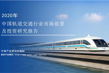 中商产业研究院:《 2020年中国轨道交通行业市场前景及投资研究报告》发布