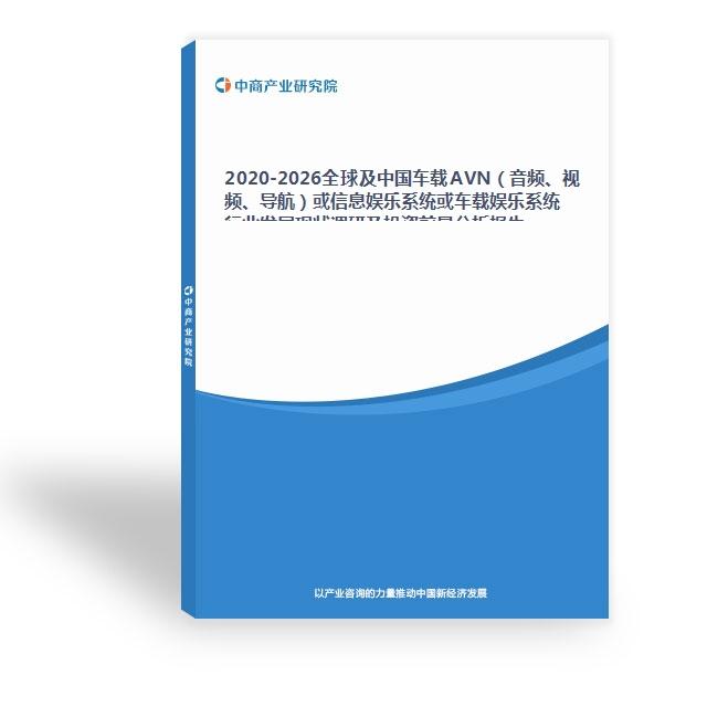 2020-2026全球及中国车载AVN(音频、视频、导航)或信息娱乐系统或车载娱乐系统行业发展现状调研及投资前景分析报告