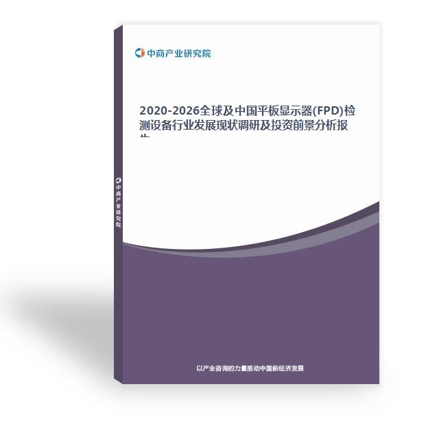 2020-2026全球及中国平板显示器(FPD)检测设备行业发展现状调研及投资前景分析报告