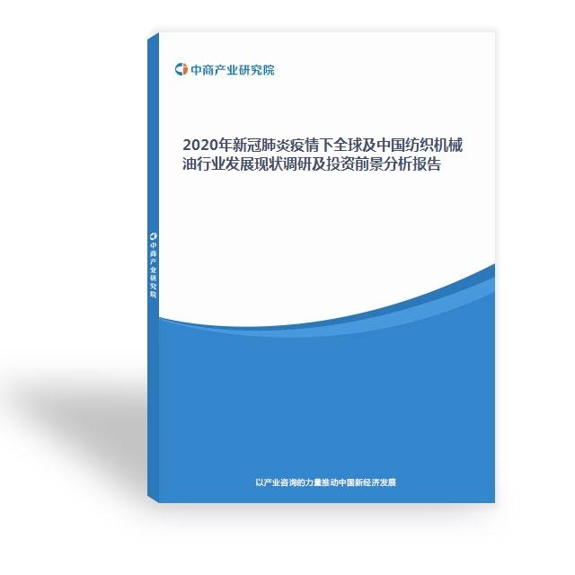 2020年新冠肺炎疫情下全球及中国纺织机械油行业发展现状调研及投资前景分析报告