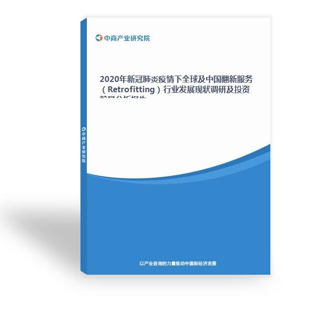 2020年新冠肺炎疫情下全球及中國翻新服務(Retrofitting)行業發展現狀調研及投資前景分析報告