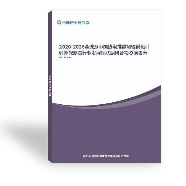 2020-2026全球及中國熱電堆微測輻射熱計紅外探測器行業發展現狀調研及投資前景分析報告