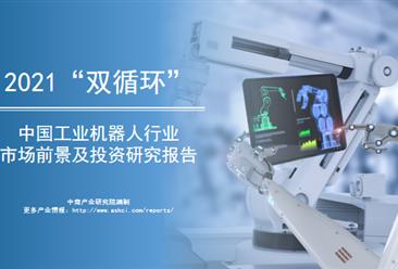 """中商产业研究院:《2021年""""双循环""""中国工业机器人行业市场前景及投资研究报告》发布"""