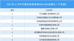 产业地产投资情报:2021年上半年甘肃省投资拿地TOP10企业排名(产业篇)