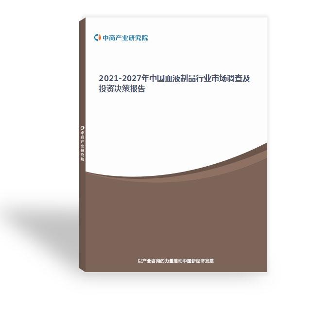 2021-2027年中国血液制品行业市场调查及投资决策报告