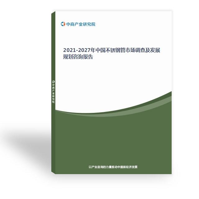 2021-2027年中國不銹鋼管市場調查及發展規劃咨詢報告